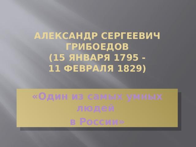 Александр Сергеевич Грибоедов  (15 января 1795 -  11 февраля 1829)   «Один из самых умных людей в России»