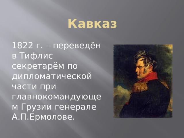 Кавказ 1822 г. – переведён в Тифлис секретарём по дипломатической части при главнокомандующем Грузии генерале А.П.Ермолове.