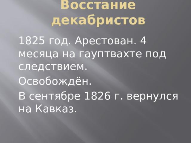Восстание декабристов 1825 год. Арестован. 4 месяца на гауптвахте под следствием. Освобождён. В сентябре 1826 г. вернулся на Кавказ.