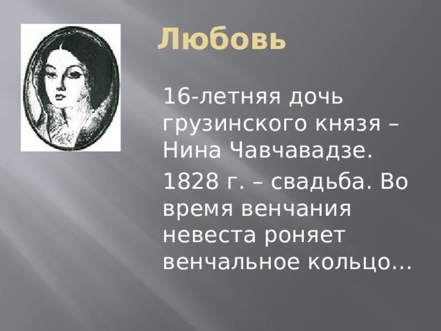 Любовь 16-летняя дочь грузинского князя – Нина Чавчавадзе. 1828 г. – свадьба. Во время венчания невеста роняет венчальное кольцо…
