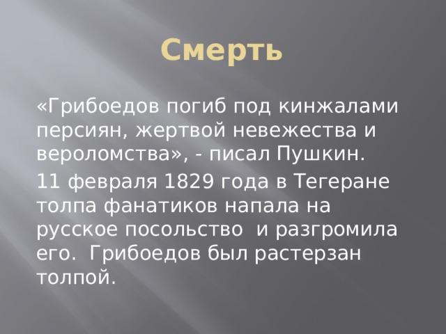Смерть «Грибоедов погиб под кинжалами персиян, жертвой невежества и вероломства», - писал Пушкин. 11 февраля 1829 года в Тегеране толпа фанатиков напала на русское посольство и разгромила его. Грибоедов был растерзан толпой.