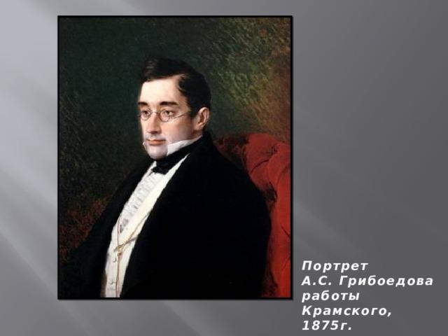 Портрет А.С. Грибоедова работы Крамского, 1875г.