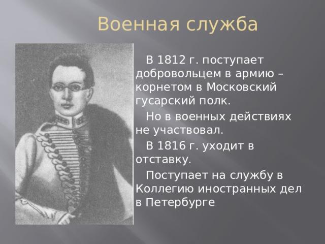 Военная служба  В 1812 г. поступает добровольцем в армию – корнетом в Московский гусарский полк.  Но в военных действиях не участвовал.  В 1816 г. уходит в отставку.  Поступает на службу в Коллегию иностранных дел в Петербурге .