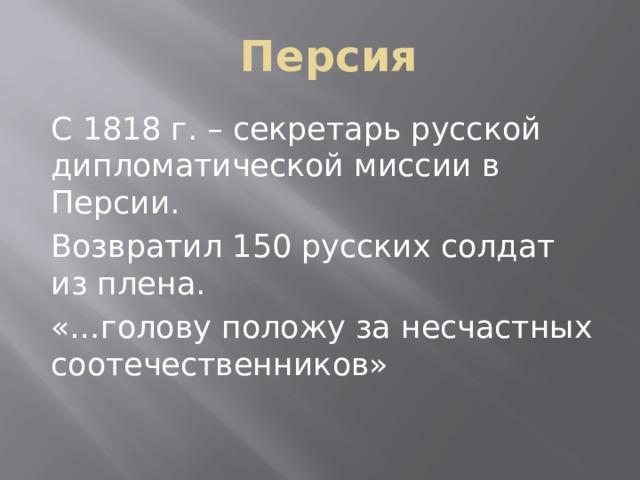 Персия С 1818 г. – секретарь русской дипломатической миссии в Персии. Возвратил 150 русских солдат из плена. «…голову положу за несчастных соотечественников»