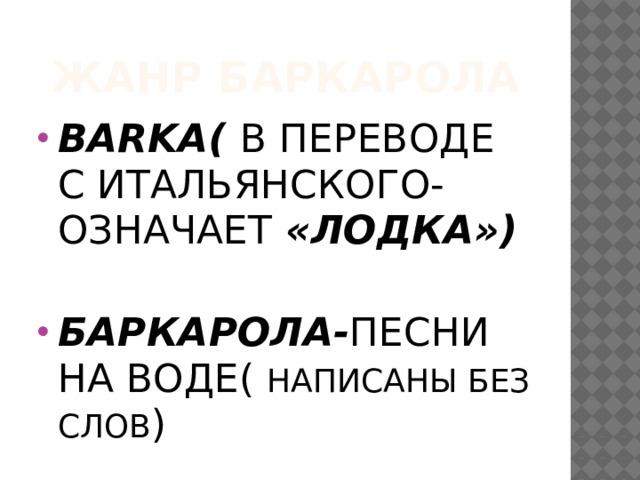 Жанр Баркарола BARKA( В ПЕРЕВОДЕ С ИТАЛЬЯНСКОГО- ОЗНАЧАЕТ «ЛОДКА»)