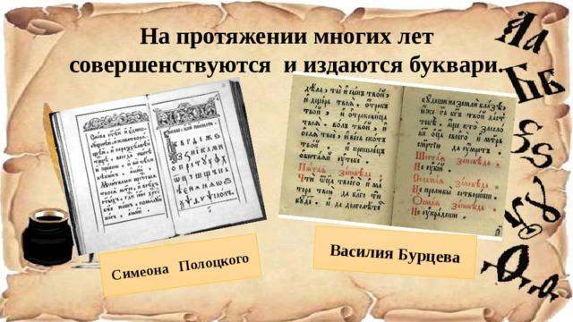 Симеона Полоцкого Василия Бурцева На протяжении многих лет совершенствуются и издаются буквари.