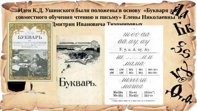 Идеи К.Д. Ушинского были положены в основу «Букваря для совместного обучения чтению и письму» Елены Николаевны и Дмитрия Ивановича Тихомировых