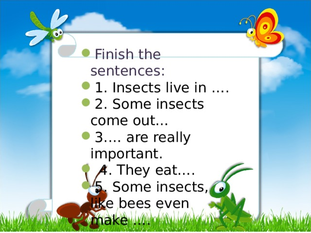 Finish the sentences: 1. Insects live in …. 2. Some insects come out… 3.… are really important.  4. They eat…. 5. Some insects, like bees even make ….