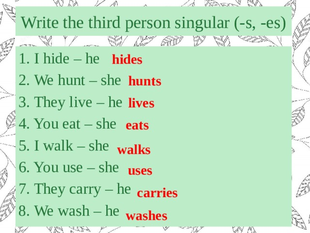 Write the third person singular (-s, -es) 1. I hide – he 2. We hunt – she 3. They live – he 4. You eat – she 5. I walk – she 6. You use – she 7. They carry – he 8. We wash – he hides hunts lives eats walks uses carries washes