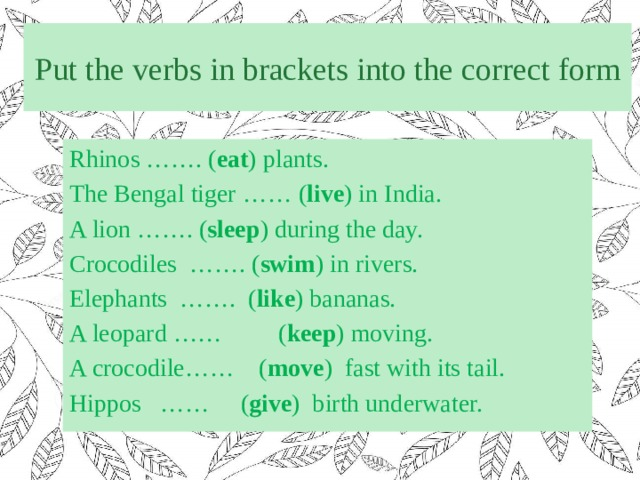 Put the verbs in brackets into the correct form Rhinos ……. ( eat ) plants. The Bengal tiger …… ( live ) in India. A lion ……. ( sleep ) during the day. Crocodiles ……. ( swim ) in rivers. Elephants ……. ( like ) bananas. A leopard …… ( keep ) moving. A crocodile…… ( move ) fast with its tail. Hippos …… ( give ) birth underwater.