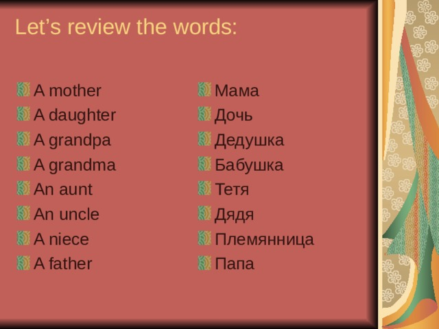Let's review the words:   A mother A daughter A grandpa A grandma An aunt An uncle A niece A father Мама Дочь Дедушка Бабушка Тетя Дядя Племянница Папа