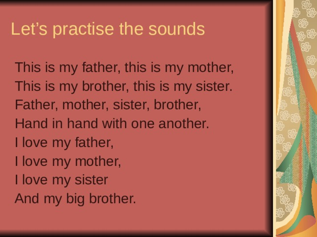 Let's practise the sounds This is my father, this is my mother, This is my brother, this is my sister. Father, mother, sister, brother, Hand in hand with one another. I love my father, I love my mother, I love my sister And my big brother.