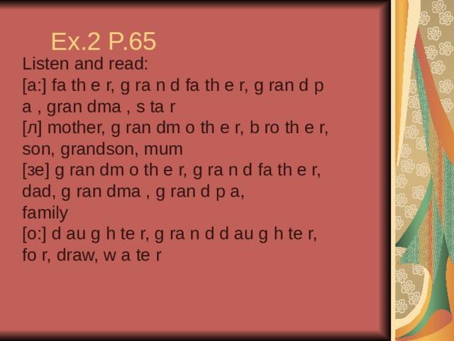 Ex.2 P.65 Listen and read: [a:] fa th e r, g ra n d fa th e r, g ran d p a , gran dma , s ta r [л] mother, g ran dm o th e r, b ro th e r, son, grandson, mum [зе] g ran dm o th e r, g ra n d fa th e r, dad, g ran dma , g ran d p a, family [o:] d au g h te r, g ra n d d au g h te r, fo r, draw, w a te r