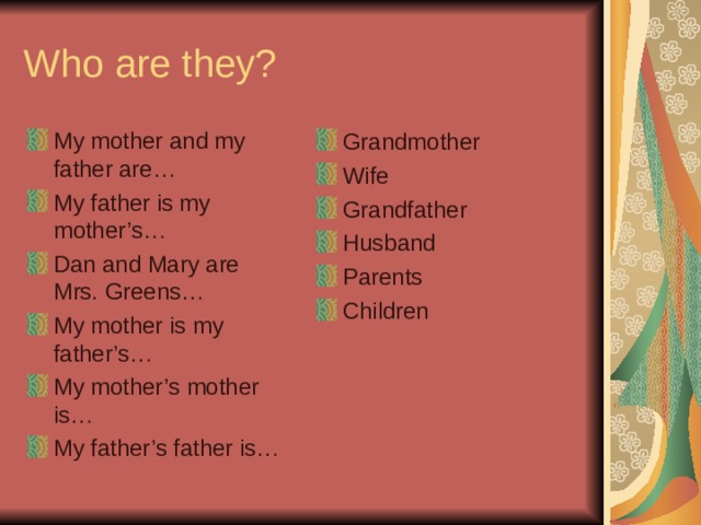 Who are they? My mother and my father are… My father is my mother's… Dan and Mary are Mrs. Greens… My mother is my father's… My mother's mother is… My father's father is… Grandmother Wife Grandfather Husband Parents Children