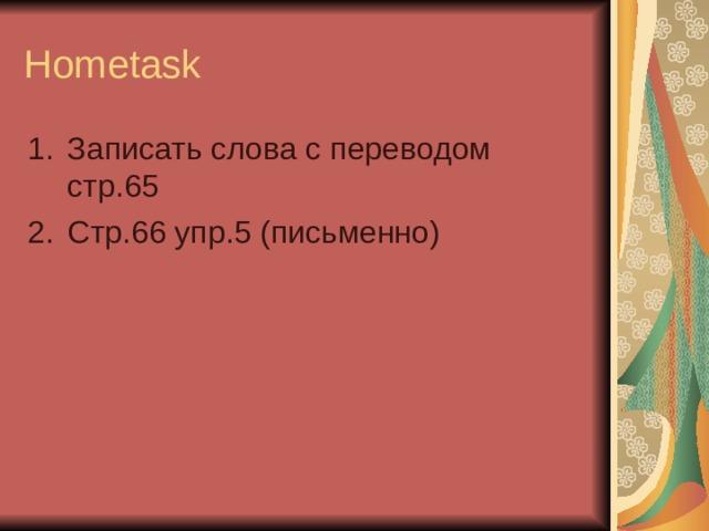 Hometask Записать слова с переводом стр.65 Стр.66 упр.5 (письменно)