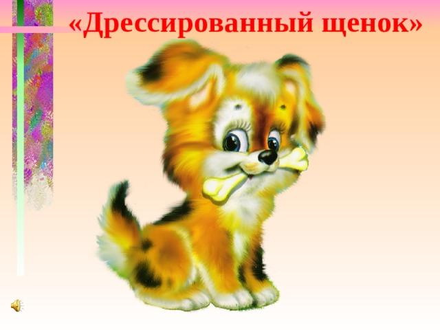 «Дрессированный щенок»