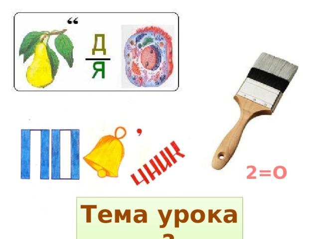 2=О Тема урока - ?