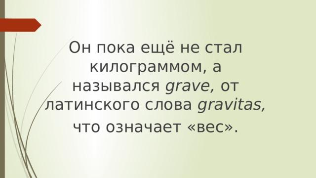 Он пока ещё не стал килограммом, а назывался grave, от латинского слова gravitas,  что означает «вес».