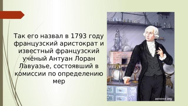 Так его назвал в 1793 году французский аристократ и известный французский учёный Антуан Лоран Лавуазье, состоявший в комиссии по определению мер