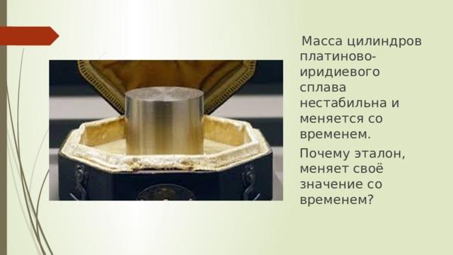 Масса цилиндров платиново-иридиевого сплава нестабильна и меняется со временем. Почему эталон, меняет своё значение со временем?