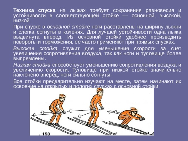 Техника спуска на лыжах требует сохранения равновесия и устойчивости в соответствующей стойке — основной, высокой, низкой  При спуске в основной стойке ноги расставлены на ширину лыжни и слегка согнуты в коленях. Для лучшей устойчивости одна лыжа выдвинута вперед. Из основной стойки удобнее производить повороты и торможения, ее часто применяют при прямых спусках.  Высокая стойка служит для уменьшения скорости за счет увеличения сопротивления воздуха, так как ноги и туловище более выпрямлены.  Низкая стойка способствует уменьшению сопротивления воздуха и увеличению скорости. Туловище при низкой стойке значительно наклонено вперед, ноги сильно согнуты.  Все стойки предварительно изучают на месте, затем начинают их освоение на открытых и пологих спусках с основной стойки.