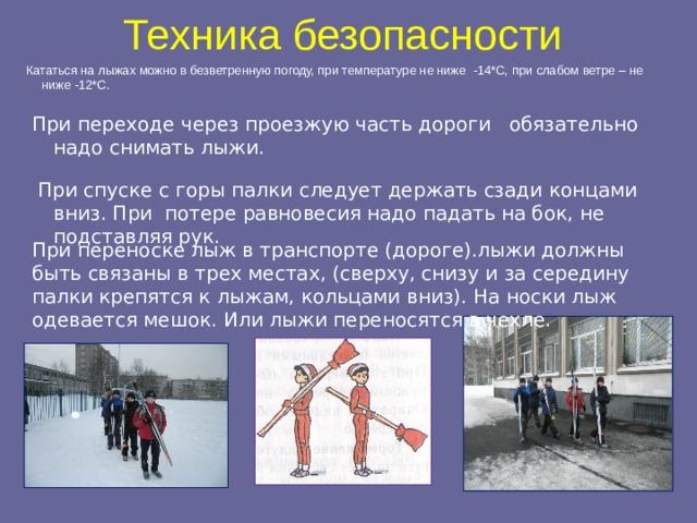 Техника безопасности Кататься на лыжах можно в безветренную погоду, при температуре не ниже -14*С, при слабом ветре – не ниже -12*С. При переходе через проезжую часть дороги обязательно надо снимать лыжи.  При спуске с горы палки следует держать сзади концами вниз. При потере равновесия надо падать на бок, не подставляя рук. При переноске лыж в транспорте (дороге).лыжи должны быть связаны в трех местах, (сверху, снизу и за середину палки крепятся к лыжам, кольцами вниз). На носки лыж одевается мешок. Или лыжи переносятся в чехле.