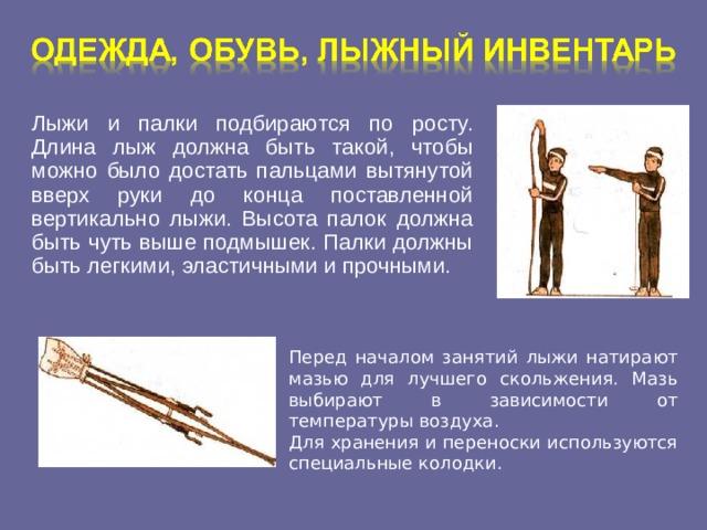Лыжи и палки подбираются по росту. Длина лыж должна быть такой, чтобы можно было достать пальцами вытянутой вверх руки до конца поставленной вертикально лыжи. Высота палок должна быть чуть выше подмышек. Палки должны быть легкими, эластичными и прочными. Перед началом занятий лыжи натирают мазью для лучшего скольжения. Мазь выбирают в зависимости от температуры воздуха. Для хранения и переноски используются специальные колодки.