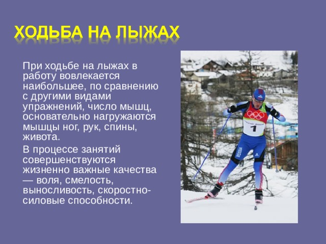 При ходьбе на лыжах в работу вовлекается наибольшее, по сравнению с другими видами упражнений, число мышц, основательно нагружаются мышцы ног, рук, спины, живота.  В процессе занятий совершенствуются жизненно важные качества — воля, смелость, выносливость, скоростно-силовые способности.