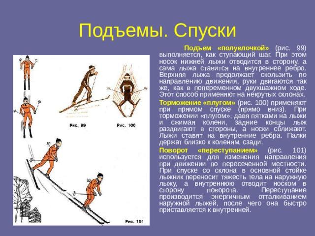 Подъемы. Спуски  Подъем «полуелочкой» (рис. 99) выполняется, как ступающий шаг. При этом носок нижней лыжи отводится в сторону, а сама лыжа ставится на внутреннее ребро. Верхняя лыжа продолжает скользить по направлению движения, руки двигаются так же, как в попеременном двухшажном ходе. Этот способ применяют на некрутых склонах.  Торможение «плугом»  (рис. 100) применяют при прямом спуске (прямо вниз). При торможении «плугом», давя пятками на лыжи и сжимая колени, задние концы лыж раздвигают в стороны, а носки сближают. Лыжи ставят на внутренние ребра. Палки держат близко к коленям, сзади.  Поворот «переступанием» (рис. 101) используется для изменения направления при движении по пересеченной местности. При спуске со склона в основной стойке лыжник переносит тяжесть тела на наружную лыжу, а внутреннюю отводит носком в сторону поворота. Переступание производится энергичным отталкиванием наружной лыжей, после чего она быстро приставляется к внутренней.