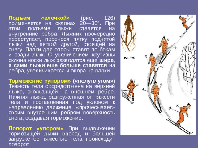 Подъем «елочкой» (рис. 126) применяется на склонах 20—30°. При этом подъеме лыжи ставятся на внутренние ребра. Лыжник поочередно переступает, перенося пятку поднятой лыжи над пяткой другой, стоящей на снегу. Палки для опоры ставят по бокам и сзади лыж. С увеличением крутизны склона носки лыж разводятся еще шире, а сами лыжи еще больше ставятся на ребра, увеличивается и опора на палки.  Торможение «упором» («полуплугом») Тяжесть тела сосредоточена на верхней лыже, скользящей на внешнем ребре. Нижняя лыжа, разгруженная от тяжести тела и поставленная под уклоном к направлению движения, «прочесывает» своим внутренним ребром поверхность снега, создавая торможение.  Поворот «упором» При выдвижении тормозящей лыжи вперед и большей загрузке ее тяжестью тела происходит поворот.