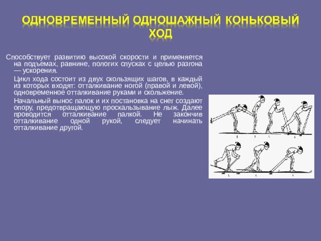 Способствует развитию высокой скорости и применяется на подъемах, равнине, пологих спусках с целью разгона — ускорения.  Цикл хода состоит из двух скользящих шагов, в каждый из которых входят: отталкивание ногой (правой и левой), одновременное отталкивание руками и скольжение.  Начальный вынос палок и их постановка на снег создают опору, предотвращающую проскальзывание лыж. Далее проводится отталкивание палкой. Не закончив отталкивание одной рукой, следует начинать отталкивание другой.