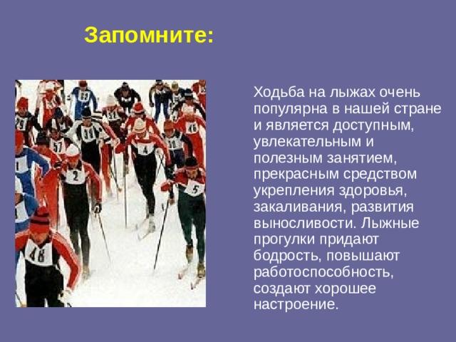 Запомните:   Ходьба на лыжах очень популярна в нашей стране и является доступным, увлекательным и полезным занятием, прекрасным средством укрепления здоровья, закаливания, развития выносливости. Лыжные прогулки придают бодрость, повышают работоспособность, создают хорошее настроение.