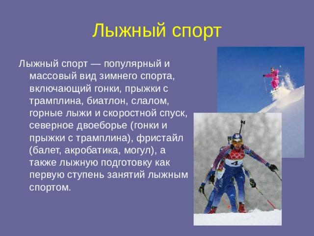 Лыжный спорт Лыжный спорт — популярный и массовый вид зимнего спорта, включающий гонки, прыжки с трамплина, биатлон, слалом, горные лыжи и скоростной спуск, северное двоеборье (гонки и прыжки с трамплина), фристайл (балет, акробатика, могул), а также лыжную подготовку как первую ступень занятий лыжным спортом.