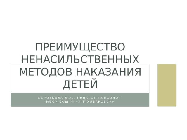 Преимущество ненасильственных методов наказания детей Короткова В.А., педагог-психолог МБОУ СОШ № 44 г.Хабаровска