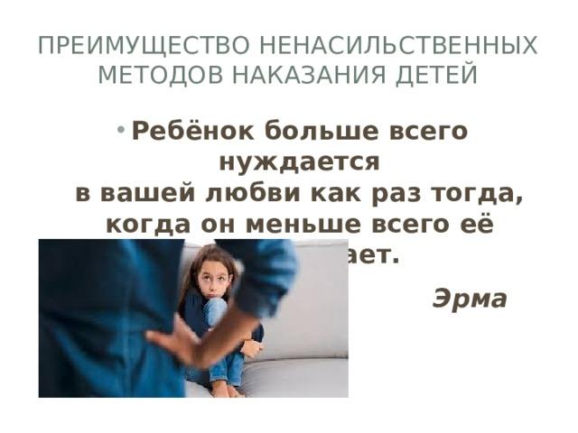 Преимущество ненасильственных методов наказания детей Ребёнок больше всего нуждается  в вашей любви как раз тогда, когда он меньше всего её заслуживает.  Эрма Бомбек