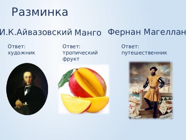 Разминка Фернан Магеллан И.К.Айвазовский Манго Ответ: путешественник Ответ: тропический фрукт Ответ: художник