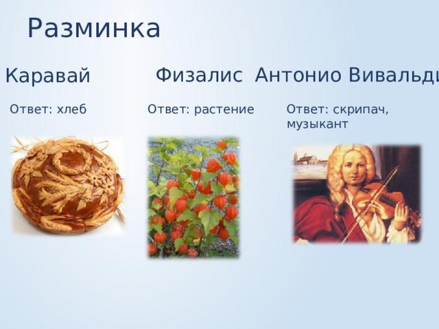 Разминка Физалис Антонио Вивальди Каравай Ответ: хлеб Ответ: скрипач, музыкант Ответ: растение