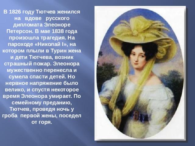 В 1826 году Тютчев женился на вдове русского дипломата Элеоноре Петерсон. В мае 1838 года произошла трагедия. На пароходе «Николай I », на котором плыли в Турин жена и дети Тютчева, возник страшный пожар. Элеонора мужественно перенесла и сумела спасти детей. Но нервное напряжение было велико, и спустя некоторое время Элеонора умирает. По семейному преданию, Тютчев, проведя ночь у гроба первой жены, поседел от горя.