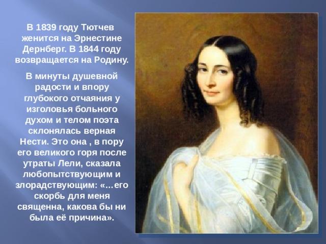 В 1839 году Тютчев женится на Эрнестине Дернберг. В 1844 году возвращается на Родину. В минуты душевной радости и впору глубокого отчаяния у изголовья больного духом и телом поэта склонялась верная Нести. Это она , в пору его великого горя после утраты Лели, сказала любопытствующим и злорадствующим: «…его скорбь для меня священна, какова бы ни была её причина».