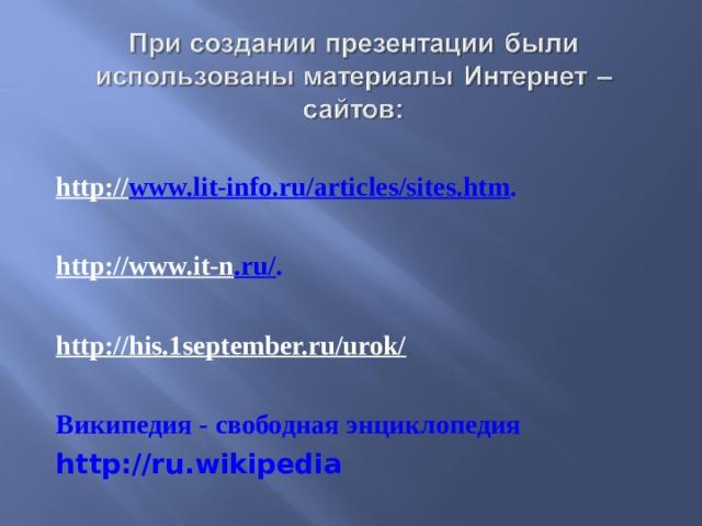 http:// www.lit-info.ru/articles/sites.htm .  http://www.it-n .ru/ . http://his.1september.ru/urok/   Википедия - свободная энциклопедия http://ru.wikipedia