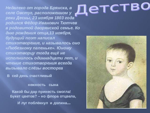 Недалеко от города Брянска, в селе Овстуг, расположенном у реки Десны, 23 ноября 1803 года родился Фёдор Иванович Тютчев в родовитой дворянской семье. Ко дню рождения отца,13 ноября, будущий поэт написал стихотворение, и называлось оно «Любезному папеньке». Юному стихотворцу тогда ещё не исполнилось одиннадцати лет, и чтение стихотворения всегда вызывало слёзы восторга  В сей день счастливый нежность сына  Какой бы дар принесть смогла! Букет цветов? – но флора отцвела,  И луг поблёкнул и долина …