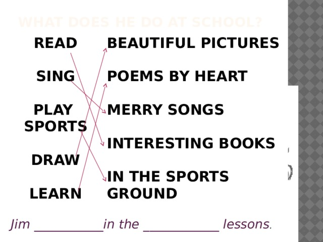 What does he do at school? READ BEAUTIFUL PICTURES   SING POEMS BY HEART  PLAY  SPORTS MERRY SONGS   INTERESTING BOOKS DRAW   LEARN IN THE SPORTS GROUND   Jim ___________in the ____________ lessons .