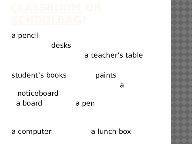 classroom or schoolbag ? a pencil  desks  a teacher's table student's books paints  a noticeboard  a board a pen a computer a lunch box posters notebooks