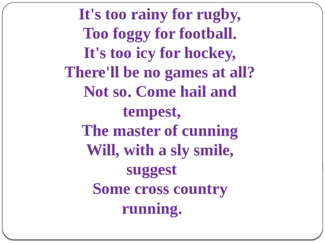 It's too rainy for rugby, Too foggy for football. It's too icy for hockey, There'll be no games at all? Not so. Come hail and tempest, The master of cunning Will, with a sly smile, suggest Some cross country running.