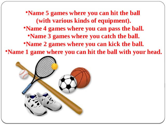 Name 5 games where you can hit the ball (with various kinds of equipment). Name 4 games where you can pass the ball. Name 3 games where you catch the ball. Name 2 games where you can kick the ball. Name 1 game where you can hit the ball with your head.