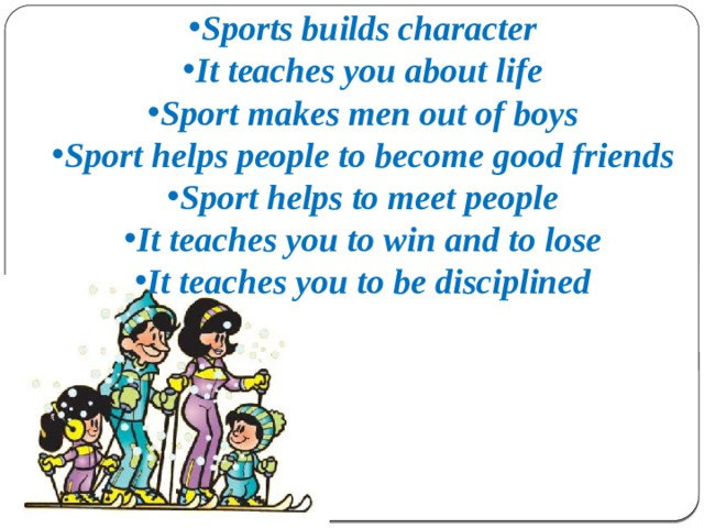 Sports builds character It teaches you about life Sport makes men out of boys Sport helps people to become good friends Sport helps to meet people It teaches you to win and to lose It teaches you to be disciplined