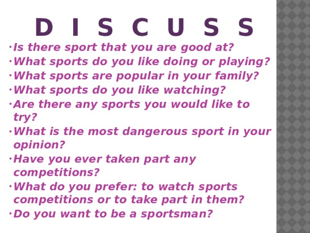 D I s c u s s Is there sport that you are good at? What sports do you like doing or playing? What sports are popular in your family? What sports do you like watching? Are there any sports you would like to try? What is the most dangerous sport in your opinion? Have you ever taken part any competitions? What do you prefer: to watch sports competitions or to take part in them? Do you want to be a sportsman?