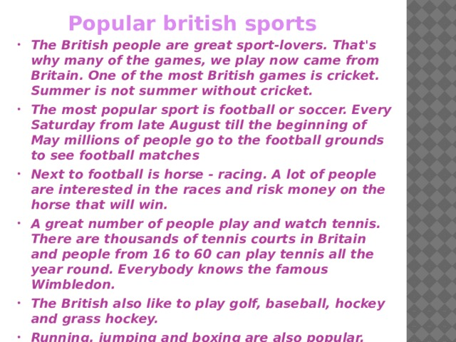 Popular british sports The British people are great sport-lovers. That's why many of the games, we play now came from Britain. One of the most British games is cricket. Summer is not summer without cricket. The most popular sport is football or soccer. Every Saturday from late August till the beginning of May millions of people go to the football grounds to see football matches Next to football is horse - racing. A lot of people are interested in the races and risk money on the horse that will win. A great number of people play and watch tennis. There are thousands of tennis courts in Britain and people from 16 to 60 can play tennis all the year round. Everybody knows the famous Wimbledon. The British also like to play golf, baseball, hockey and grass hockey. Running, jumping and boxing are also popular.