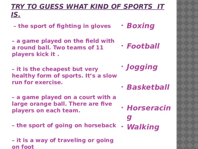Try to guess what kind of sports it is. Boxing  Football  Jogging  Basketball  Horseracing Walking  – the sport of fighting in gloves  – a game played on the field with a round ball. Two teams of 11 players kick it .  – it is the cheapest but very healthy form of sports. It's a slow run for exercise.  – a game played on a court with a large orange ball. There are five players on each team.  – the sport of going on horseback  – it is a way of traveling or going on foot