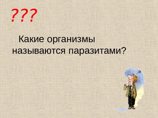 ??? Какие организмы называются паразитами?